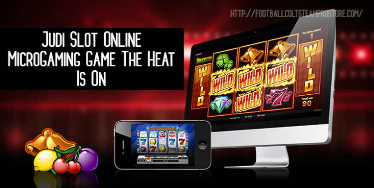 Judi Slot Online MicroGaming Game The Heat Is On
